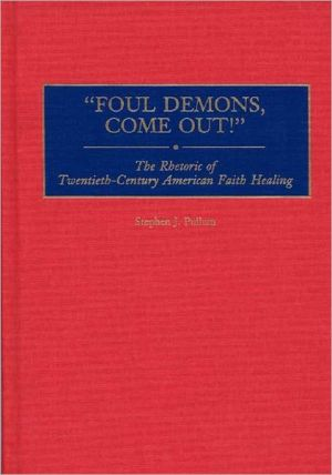 "Book cover of ""Foul Demons, Come Out!"": The Rhetoric of Twentieth-Century American Faith Healing"