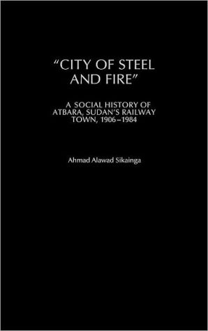 "Book cover of ""City of Steel and Fire"": A Social History of Atbara, Sudan's Railway Town, 1906-1984"