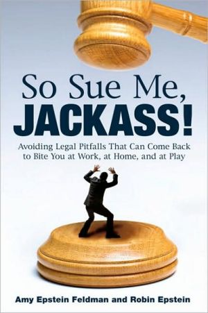 Book cover of So Sue Me, Jackass!: Avoiding Legal Pitfalls That Can Come Back to Bite You at Work, at Home, and At Play