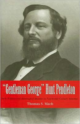 "Book cover of ""Gentleman George"" Hunt Pendleton: Party Politics and Ideological Identity in Nineteenth-Century America"