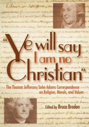"Book cover of ""Ye Will Say I Am No Christian"": The Thomas Jefferson/John Adams Correspondence on Religion, Morals, and Values"