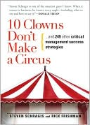 Book cover of 10 Clowns Don't Make A Circus: And 249 Other Critical Management Success Strategies